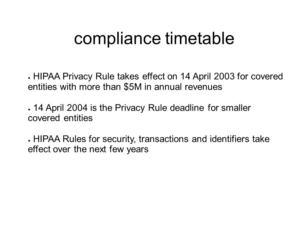 compliance timetable ● HIPAA Privacy Rule takes effect on 14 April 2003 for covered entities with more than $5M in annual revenues ● 14 April 2004 is the Privacy Rule deadline for smaller covered entities ● HIPAA Rules for security, transactions and identifiers take effect over the next few years