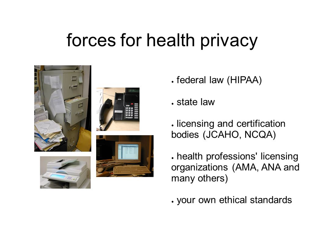 forces for health privacy ● federal law (HIPAA) ● state law ● licensing and certification bodies (JCAHO, NCQA) ● health professions licensing organizations (AMA, ANA and many others) ● your own ethical standards