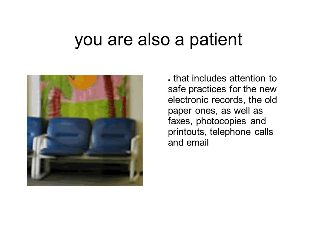 you are also a patient ● that includes attention to safe practices for the new electronic records, the old paper ones, as well as faxes, photocopies a