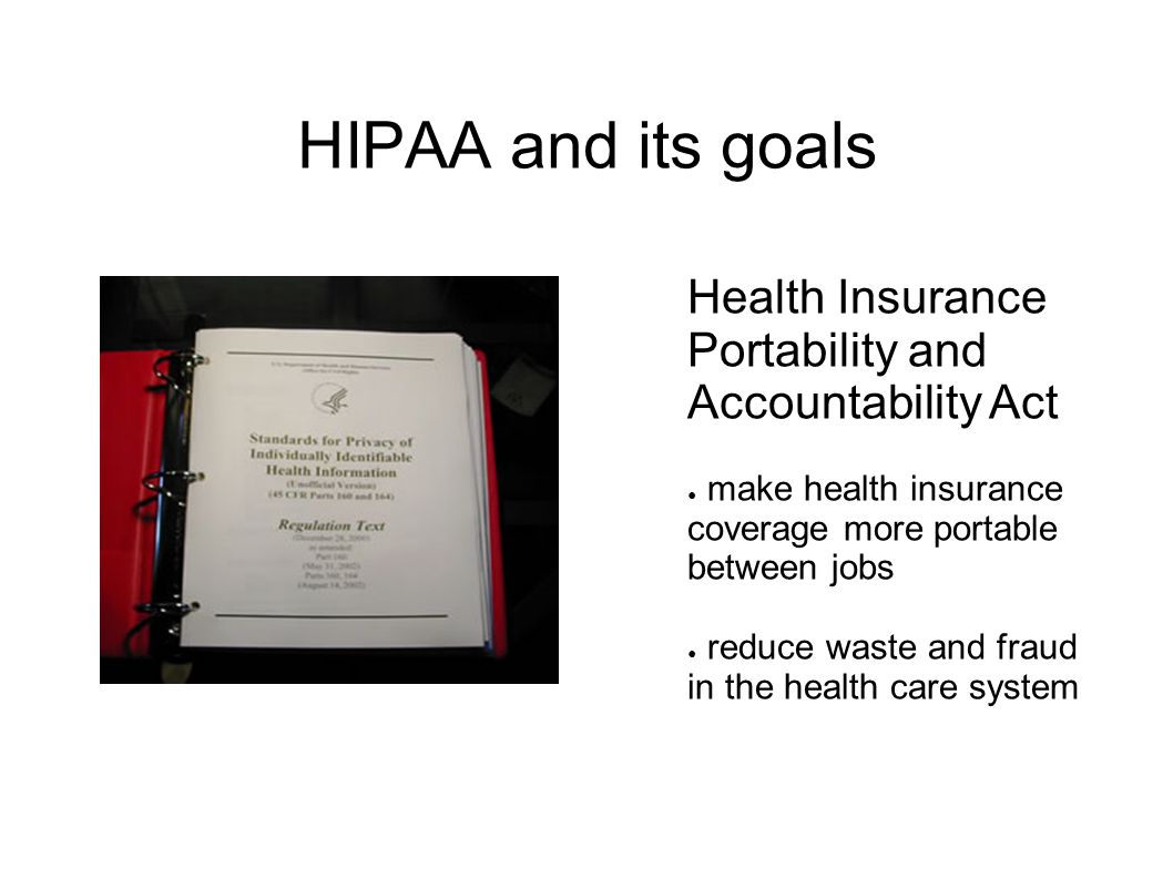 HIPAA and its goals Health Insurance Portability and Accountability Act ● make health insurance coverage more portable between jobs ● reduce waste and fraud in the health care system