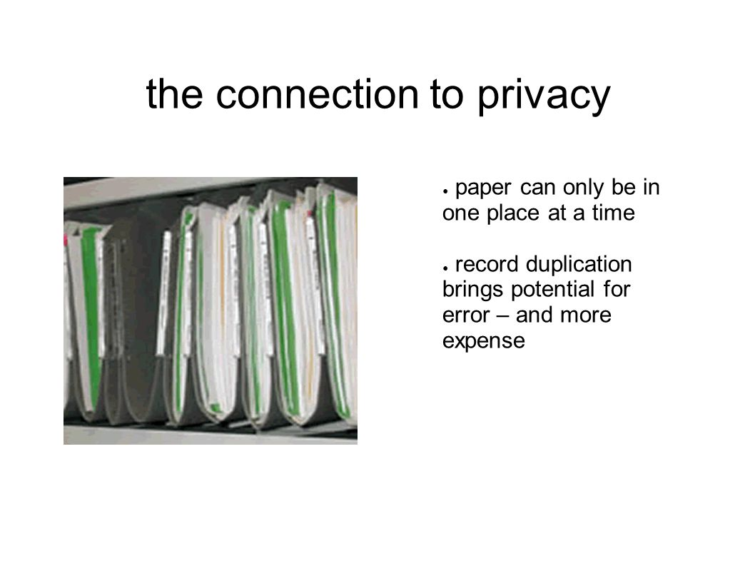 the connection to privacy ● paper can only be in one place at a time ● record duplication brings potential for error – and more expense