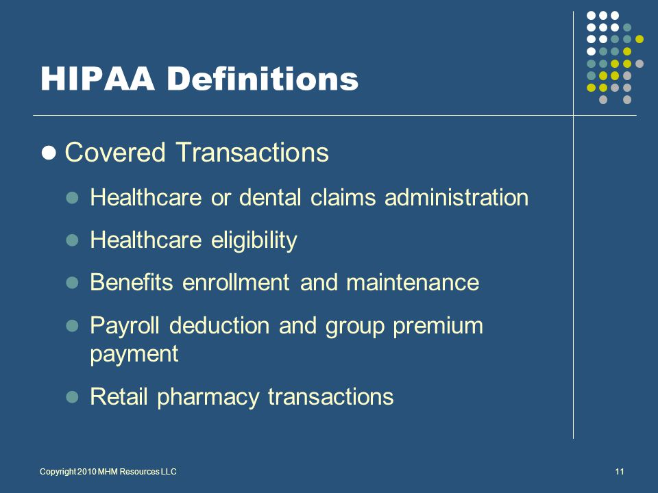 Copyright 2010 MHM Resources LLC11 HIPAA Definitions Covered Transactions Healthcare or dental claims administration Healthcare eligibility Benefits enrollment and maintenance Payroll deduction and group premium payment Retail pharmacy transactions