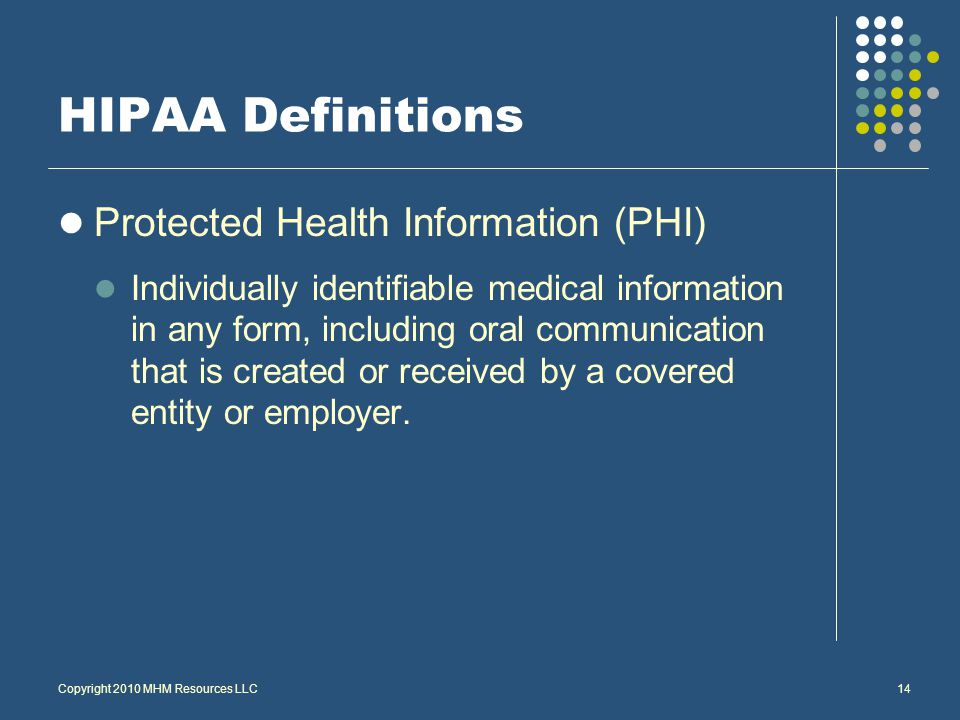 Copyright 2010 MHM Resources LLC14 HIPAA Definitions Protected Health Information (PHI) Individually identifiable medical information in any form, including oral communication that is created or received by a covered entity or employer.