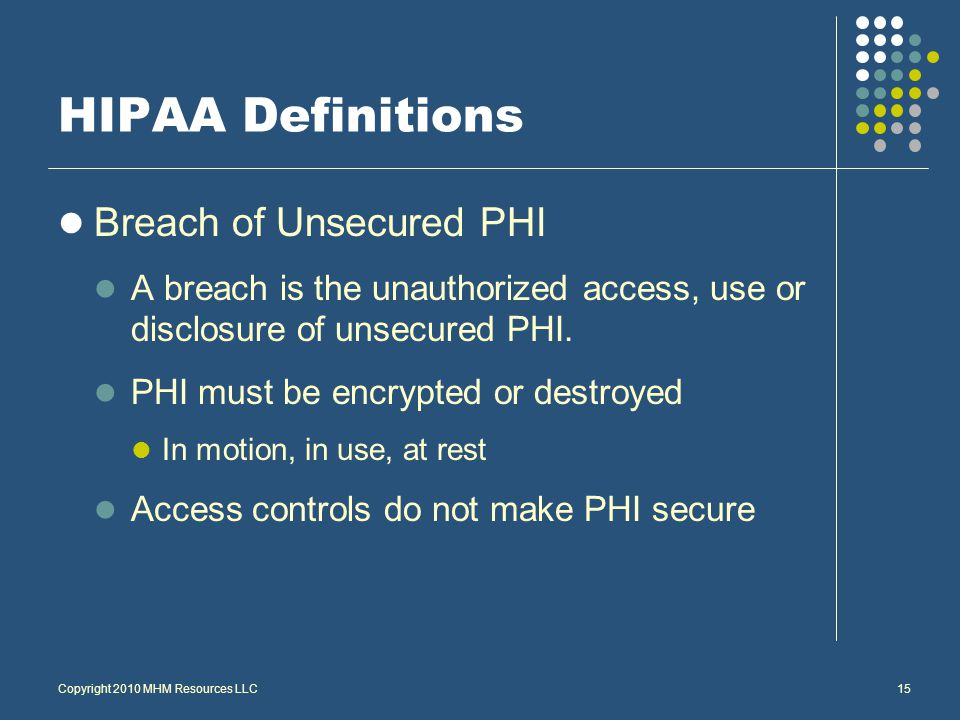 Breach of Unsecured PHI A breach is the unauthorized access, use or disclosure of unsecured PHI.