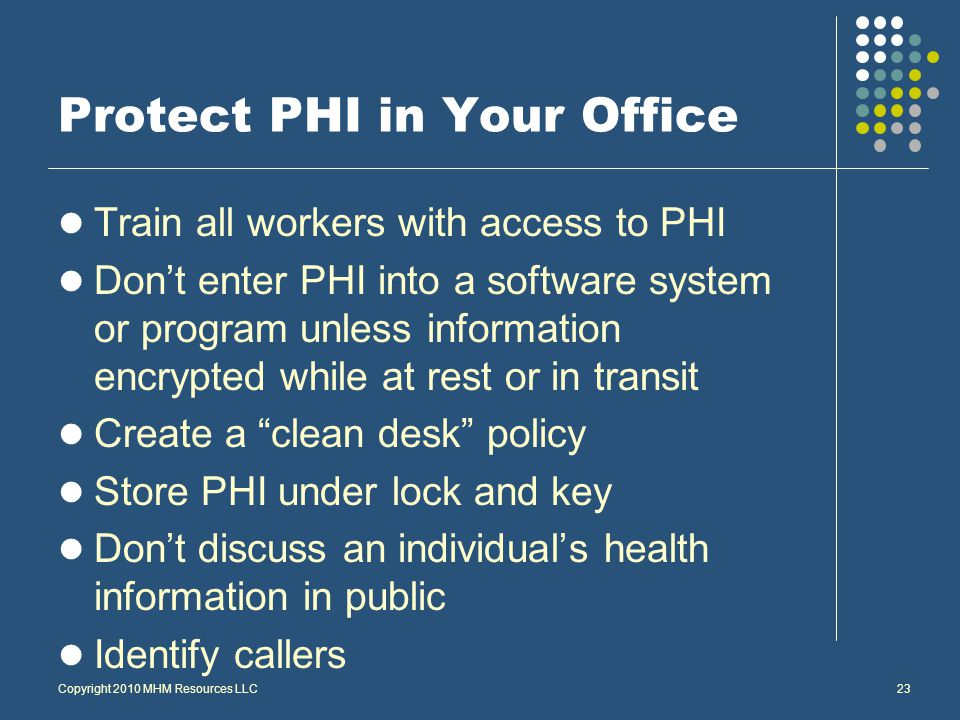 Copyright 2010 MHM Resources LLC23 Protect PHI in Your Office Train all workers with access to PHI Don't enter PHI into a software system or program unless information encrypted while at rest or in transit Create a clean desk policy Store PHI under lock and key Don't discuss an individual's health information in public Identify callers