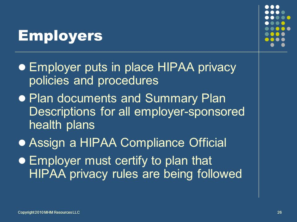 Copyright 2010 MHM Resources LLC26 Employers Employer puts in place HIPAA privacy policies and procedures Plan documents and Summary Plan Descriptions for all employer-sponsored health plans Assign a HIPAA Compliance Official Employer must certify to plan that HIPAA privacy rules are being followed