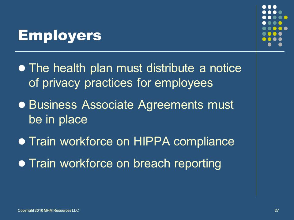 Employers The health plan must distribute a notice of privacy practices for employees Business Associate Agreements must be in place Train workforce on HIPPA compliance Train workforce on breach reporting Copyright 2010 MHM Resources LLC27