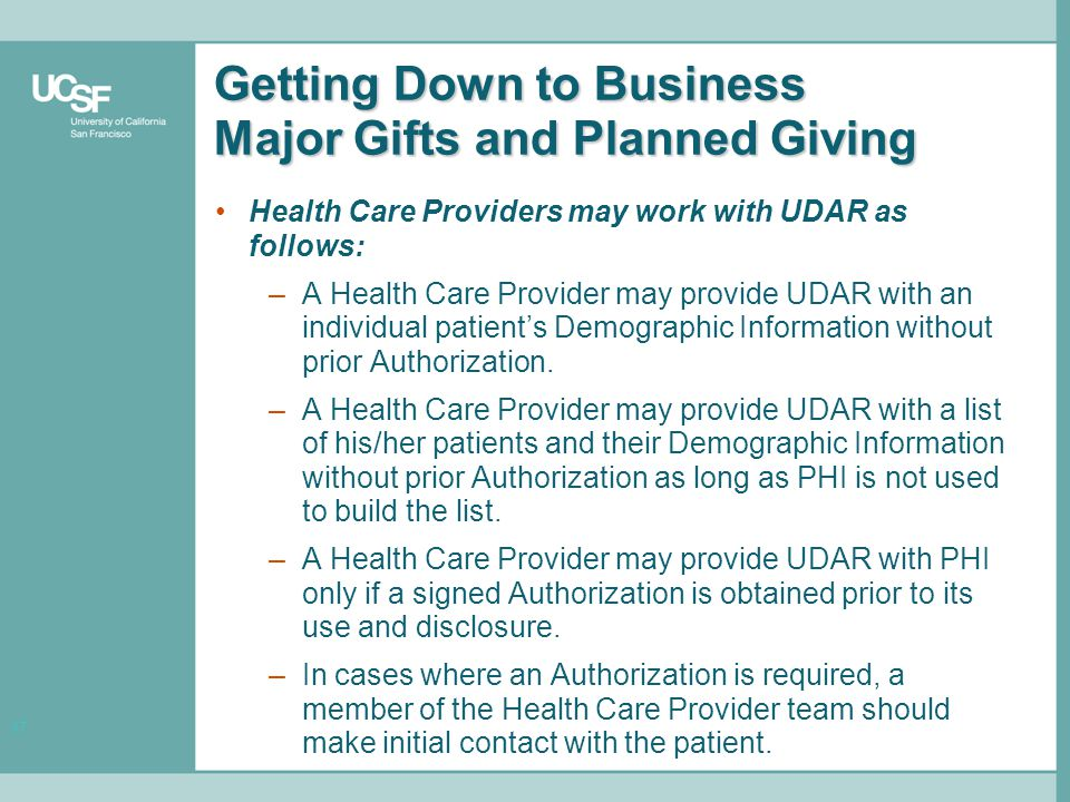 17 Getting Down to Business Major Gifts and Planned Giving Health Care Providers may work with UDAR as follows: –A Health Care Provider may provide UDAR with an individual patient's Demographic Information without prior Authorization.