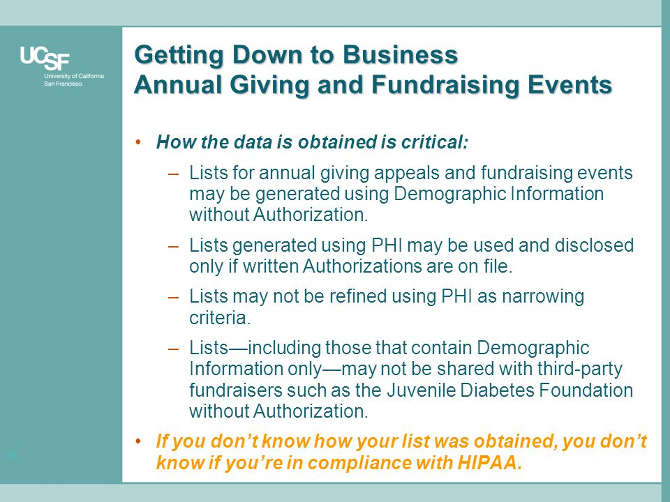 19 Getting Down to Business Annual Giving and Fundraising Events How the data is obtained is critical: –Lists for annual giving appeals and fundraising events may be generated using Demographic Information without Authorization.