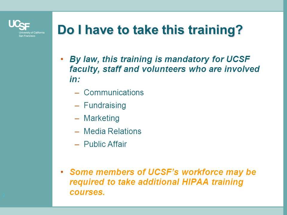 3 Training Objectives The purpose of this training is to: –Present a general overview of HIPAA and define important new terms –Provide training on the University's specific HIPAA policies –Discuss scenarios that illustrate new policies and procedures Following this training, you will be held responsible for compliance with HIPAA.