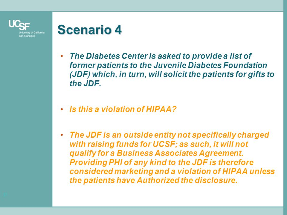 37 Scenario 4 The Diabetes Center is asked to provide a list of former patients to the Juvenile Diabetes Foundation (JDF) which, in turn, will solicit the patients for gifts to the JDF.