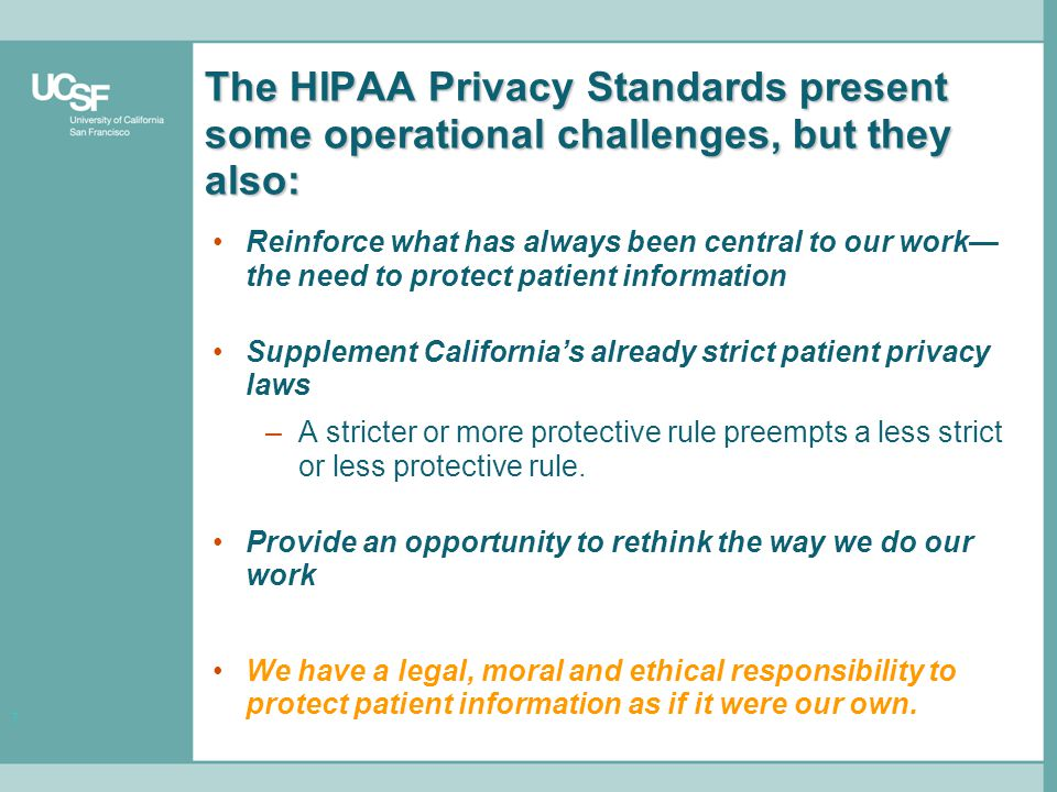 7 The HIPAA Privacy Standards present some operational challenges, but they also: Reinforce what has always been central to our work— the need to protect patient information Supplement California's already strict patient privacy laws –A stricter or more protective rule preempts a less strict or less protective rule.