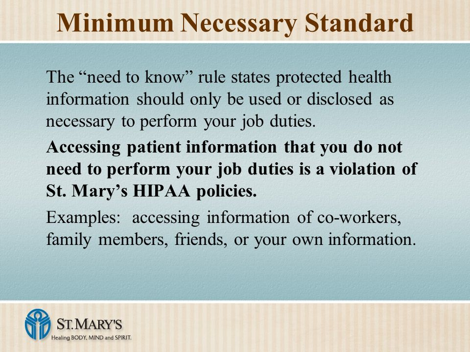 Minimum Necessary Standard The need to know rule states protected health information should only be used or disclosed as necessary to perform your job duties.