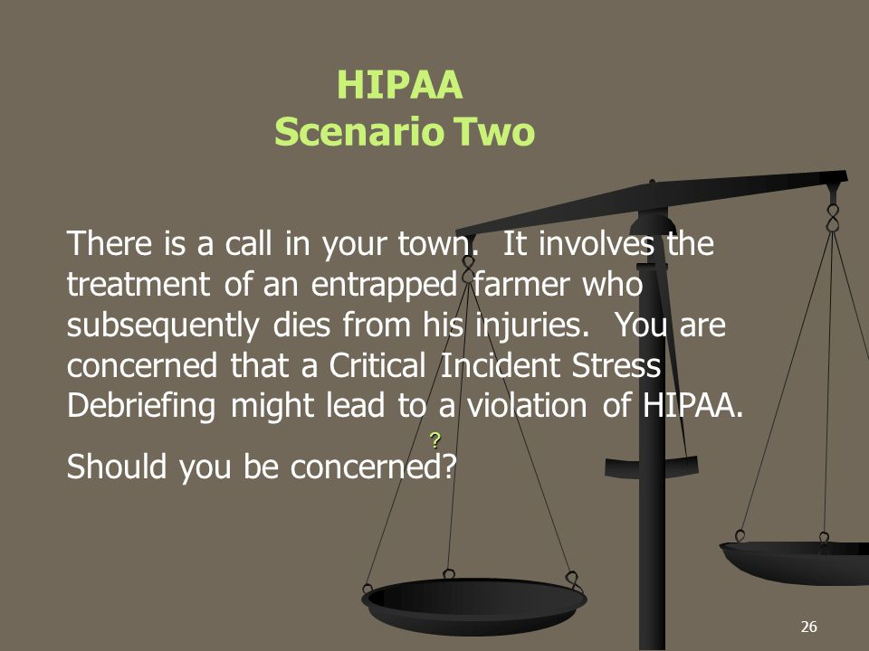 26 ? HIPAA Scenario Two There is a call in your town. It involves the treatment of an entrapped farmer who subsequently dies from his injuries. You ar