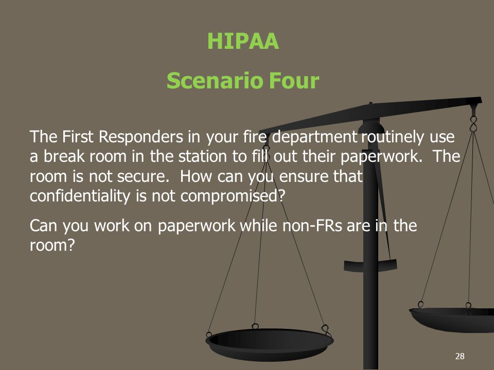 28 HIPAA Scenario Four The First Responders in your fire department routinely use a break room in the station to fill out their paperwork. The room is