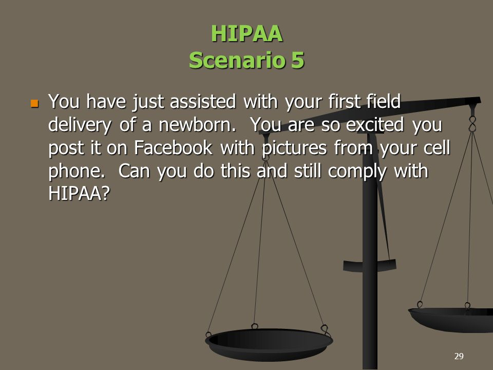 29 HIPAA Scenario 5 You have just assisted with your first field delivery of a newborn. You are so excited you post it on Facebook with pictures from