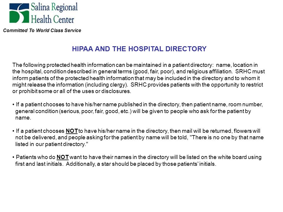 Committed To World Class Service HIPAA AND THE HOSPITAL DIRECTORY The following protected health information can be maintained in a patient directory: name, location in the hospital, condition described in general terms (good, fair, poor), and religious affiliation.