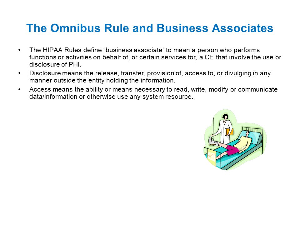 The Omnibus Rule and Business Associates The HIPAA Rules define business associate to mean a person who performs functions or activities on behalf of, or certain services for, a CE that involve the use or disclosure of PHI.