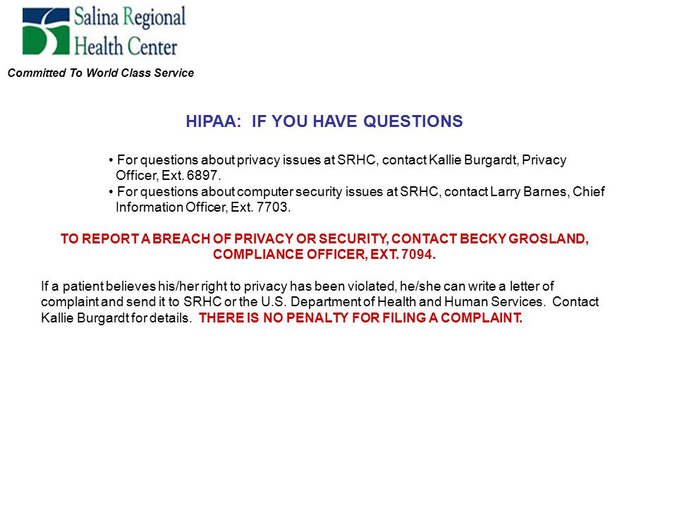 Committed To World Class Service HIPAA: IF YOU HAVE QUESTIONS For questions about privacy issues at SRHC, contact Kallie Burgardt, Privacy Officer, Ext.