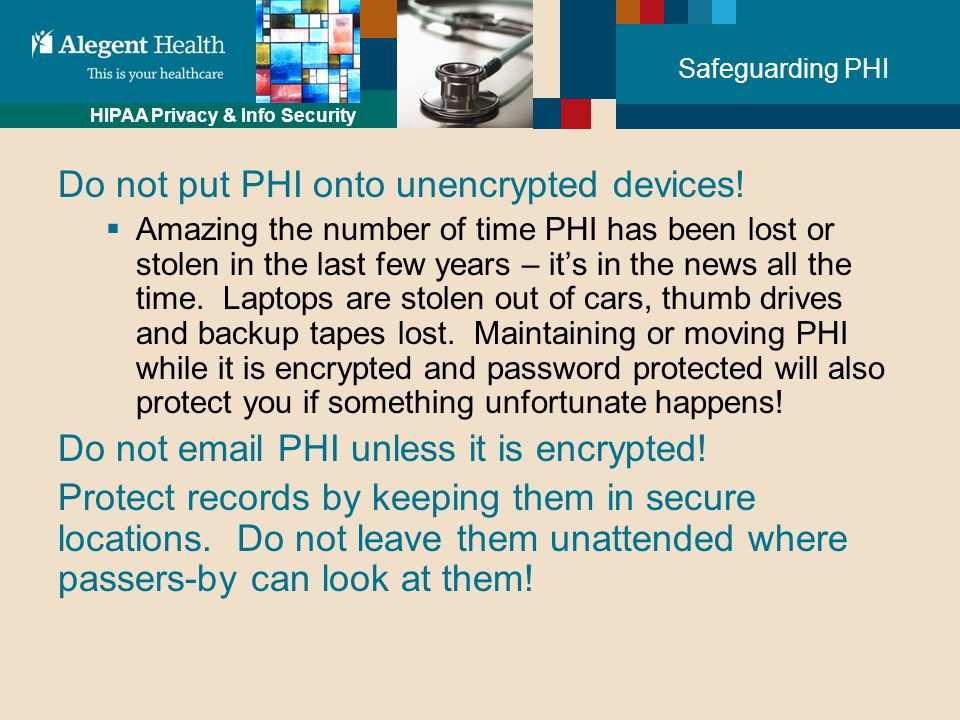 HIPAA Privacy & Info Security Safeguarding PHI Do not put PHI onto unencrypted devices.