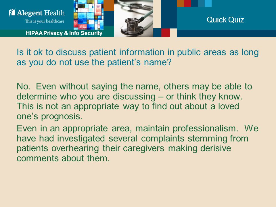 HIPAA Privacy & Info Security Quick Quiz Is it ok to discuss patient information in public areas as long as you do not use the patient's name.