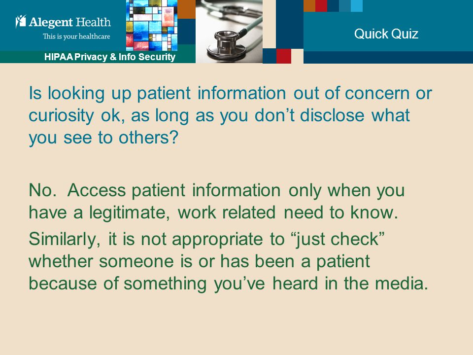 HIPAA Privacy & Info Security Quick Quiz Is looking up patient information out of concern or curiosity ok, as long as you don't disclose what you see to others.