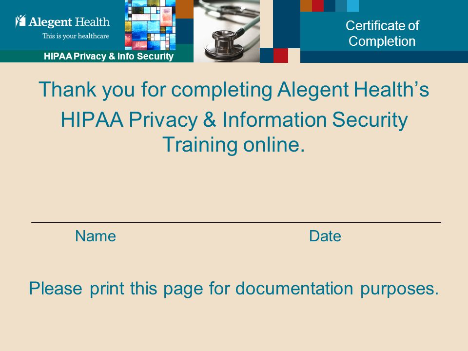 HIPAA Privacy & Info Security Certificate of Completion Thank you for completing Alegent Health's HIPAA Privacy & Information Security Training online.