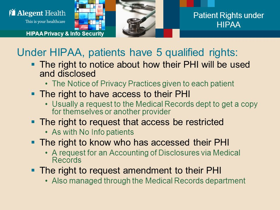 HIPAA Privacy & Info Security Patient Rights under HIPAA Under HIPAA, patients have 5 qualified rights:  The right to notice about how their PHI will be used and disclosed The Notice of Privacy Practices given to each patient  The right to have access to their PHI Usually a request to the Medical Records dept to get a copy for themselves or another provider  The right to request that access be restricted As with No Info patients  The right to know who has accessed their PHI A request for an Accounting of Disclosures via Medical Records  The right to request amendment to their PHI Also managed through the Medical Records department