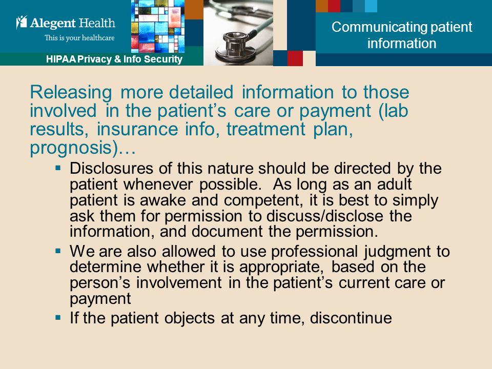 HIPAA Privacy & Info Security Communicating patient information Releasing more detailed information to those involved in the patient's care or payment (lab results, insurance info, treatment plan, prognosis)…  Disclosures of this nature should be directed by the patient whenever possible.