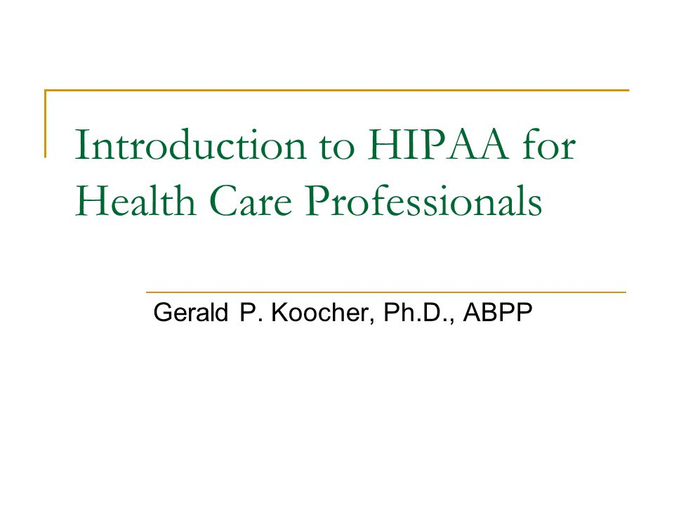 Introduction to HIPAA for Health Care Professionals Gerald P. Koocher, Ph.D., ABPP