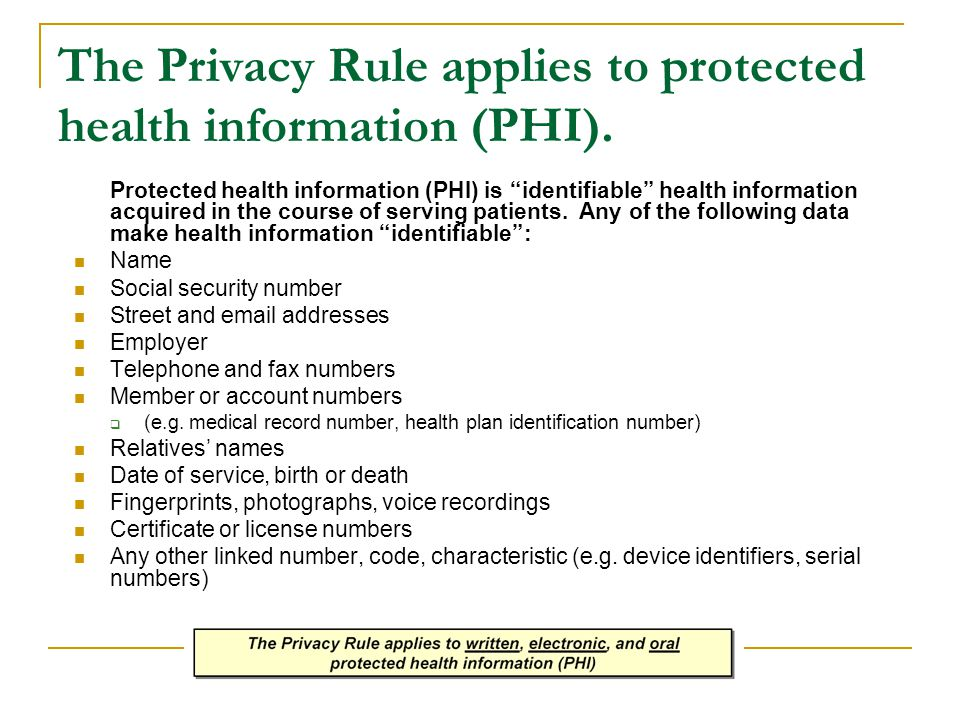 "The Privacy Rule applies to protected health information (PHI). Protected health information (PHI) is ""identifiable"" health information acquired in th"