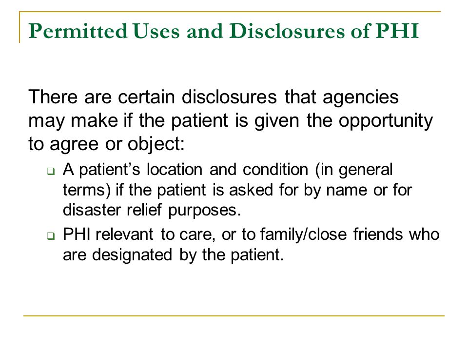 Permitted Uses and Disclosures of PHI There are certain disclosures that agencies may make if the patient is given the opportunity to agree or object:
