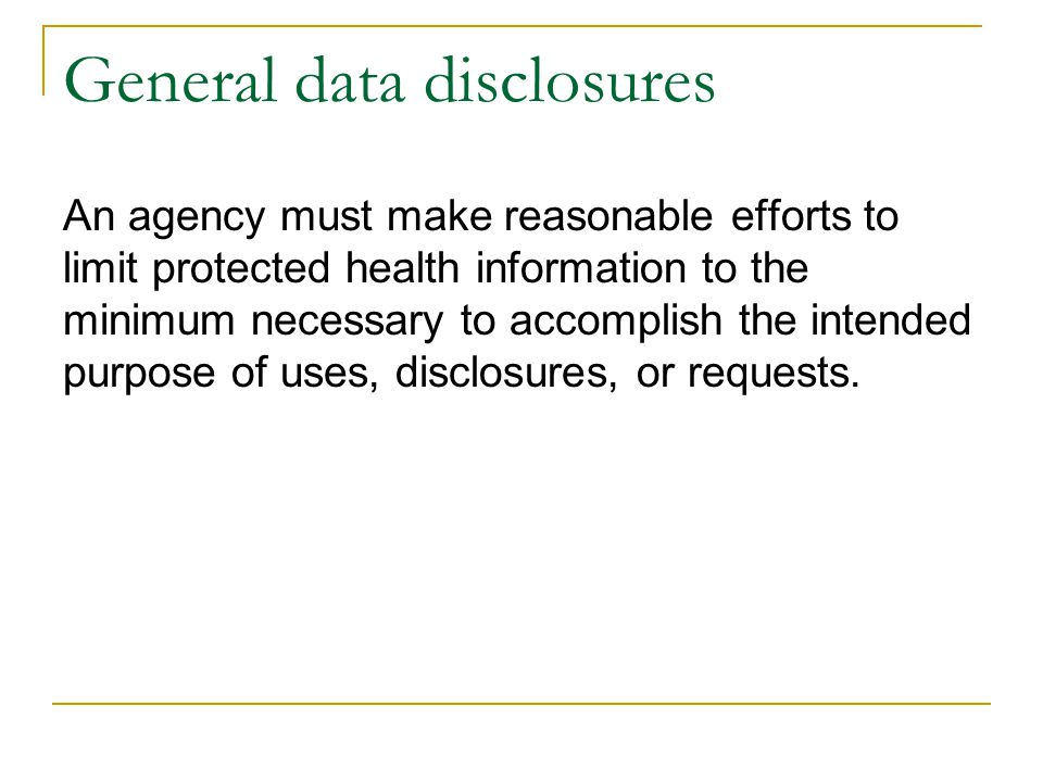 General data disclosures An agency must make reasonable efforts to limit protected health information to the minimum necessary to accomplish the inten