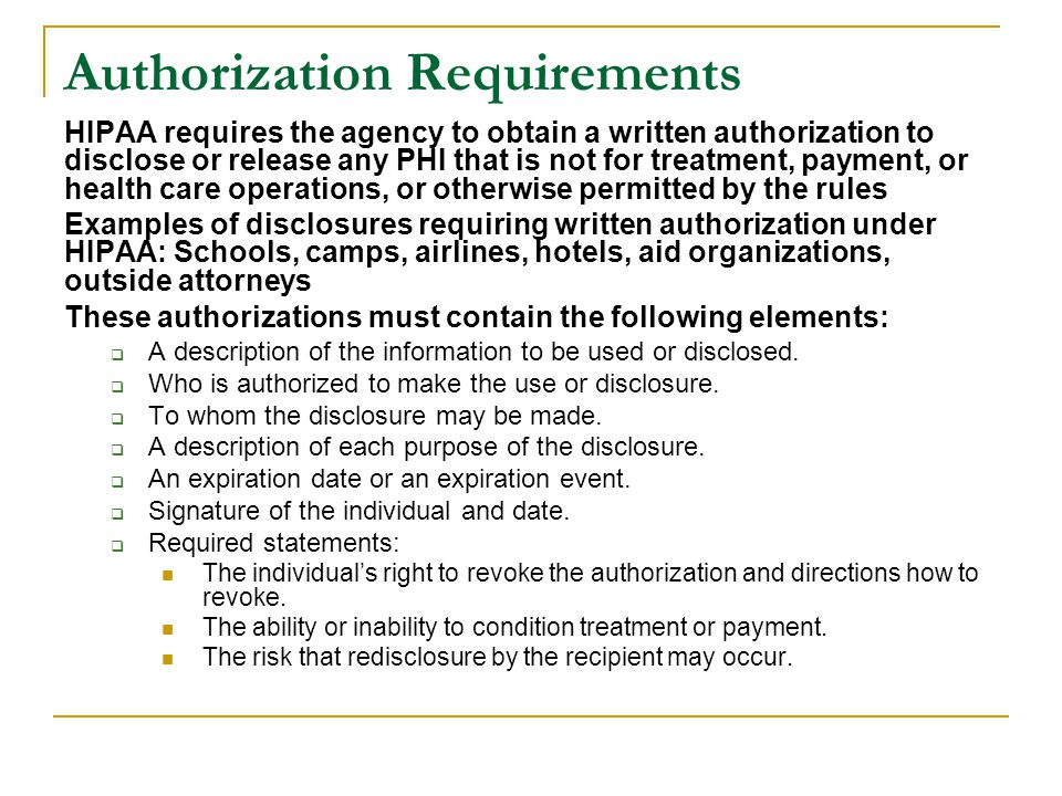 Authorization Requirements HIPAA requires the agency to obtain a written authorization to disclose or release any PHI that is not for treatment, payme