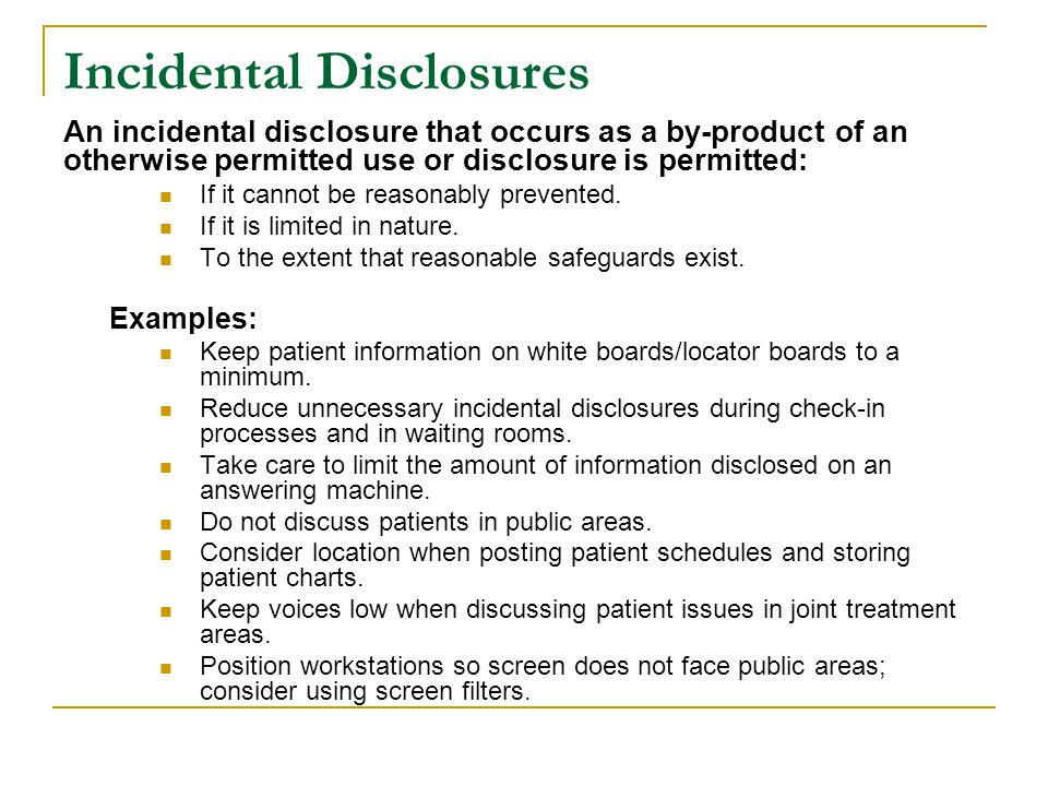 Incidental Disclosures An incidental disclosure that occurs as a by-product of an otherwise permitted use or disclosure is permitted: If it cannot be