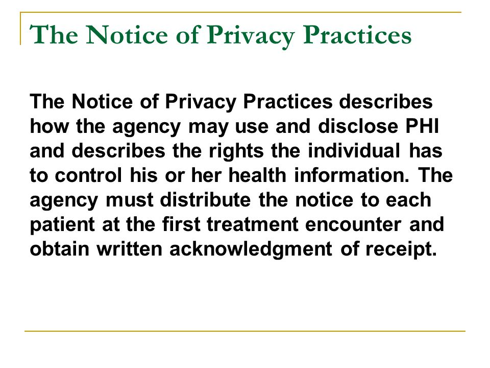 The Notice of Privacy Practices The Notice of Privacy Practices describes how the agency may use and disclose PHI and describes the rights the individ