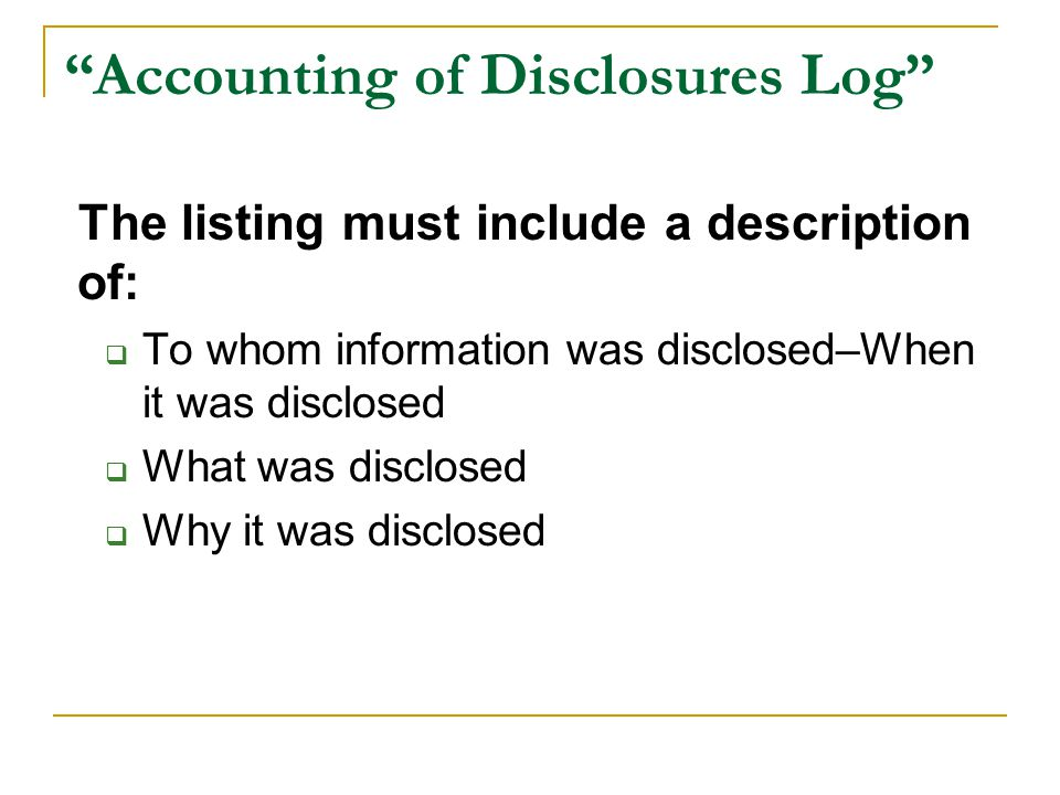 """Accounting of Disclosures Log"" The listing must include a description of:  To whom information was disclosed–When it was disclosed  What was disclo"