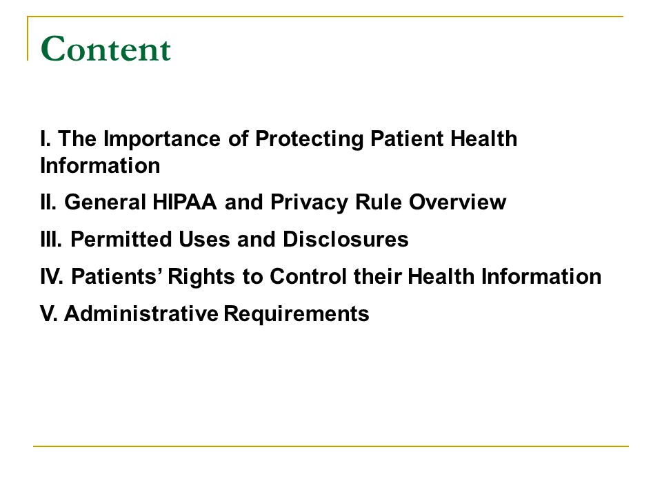 Content I. The Importance of Protecting Patient Health Information II. General HIPAA and Privacy Rule Overview III. Permitted Uses and Disclosures IV.