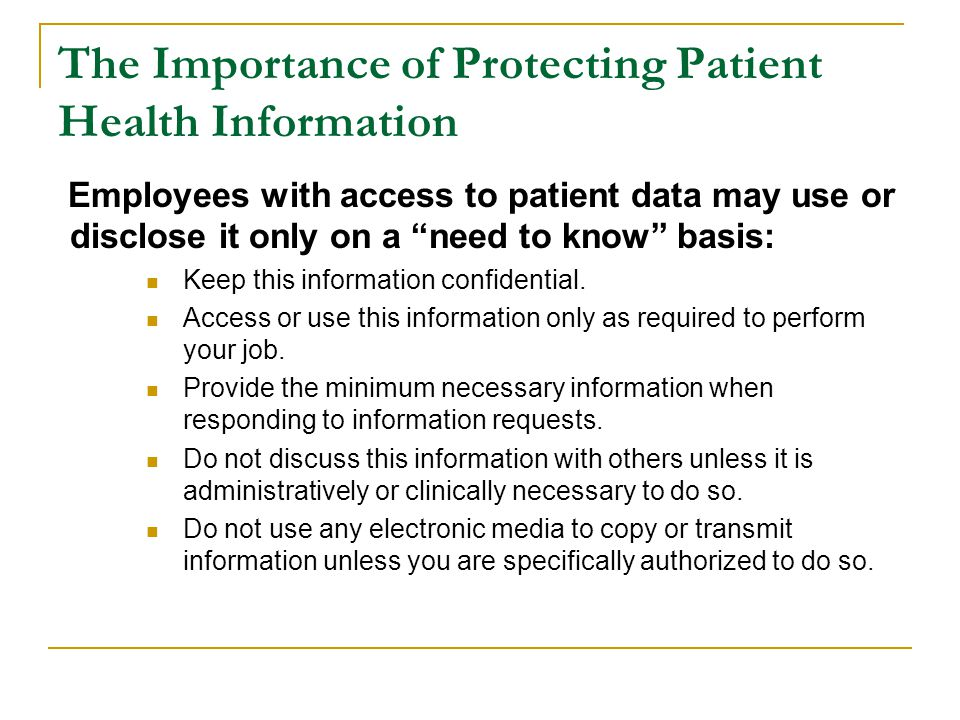 "The Importance of Protecting Patient Health Information Employees with access to patient data may use or disclose it only on a ""need to know"" basis: K"