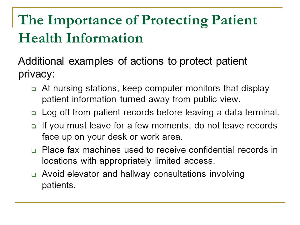 The Importance of Protecting Patient Health Information Additional examples of actions to protect patient privacy:  At nursing stations, keep compute