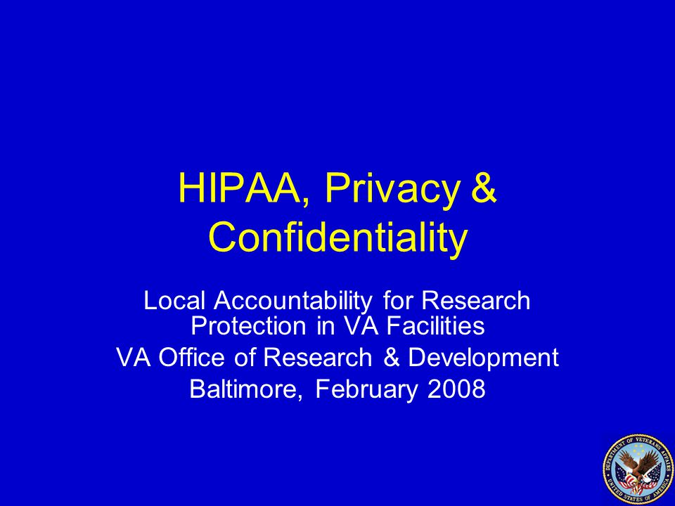 HIPAA, Privacy & Confidentiality Local Accountability for Research Protection in VA Facilities VA Office of Research & Development Baltimore, February 2008