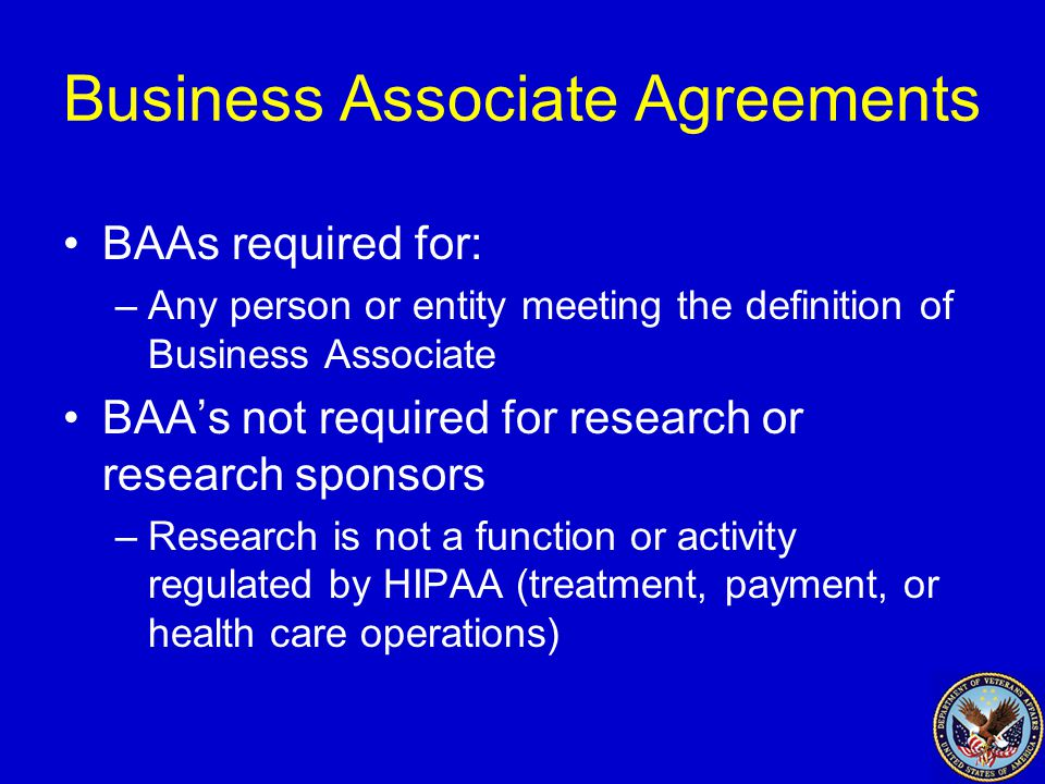Business Associate Agreements BAAs required for: –Any person or entity meeting the definition of Business Associate BAA's not required for research or research sponsors –Research is not a function or activity regulated by HIPAA (treatment, payment, or health care operations)