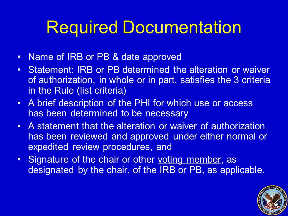 Required Documentation Name of IRB or PB & date approved Statement: IRB or PB determined the alteration or waiver of authorization, in whole or in part, satisfies the 3 criteria in the Rule (list criteria) A brief description of the PHI for which use or access has been determined to be necessary A statement that the alteration or waiver of authorization has been reviewed and approved under either normal or expedited review procedures, and Signature of the chair or other voting member, as designated by the chair, of the IRB or PB, as applicable.