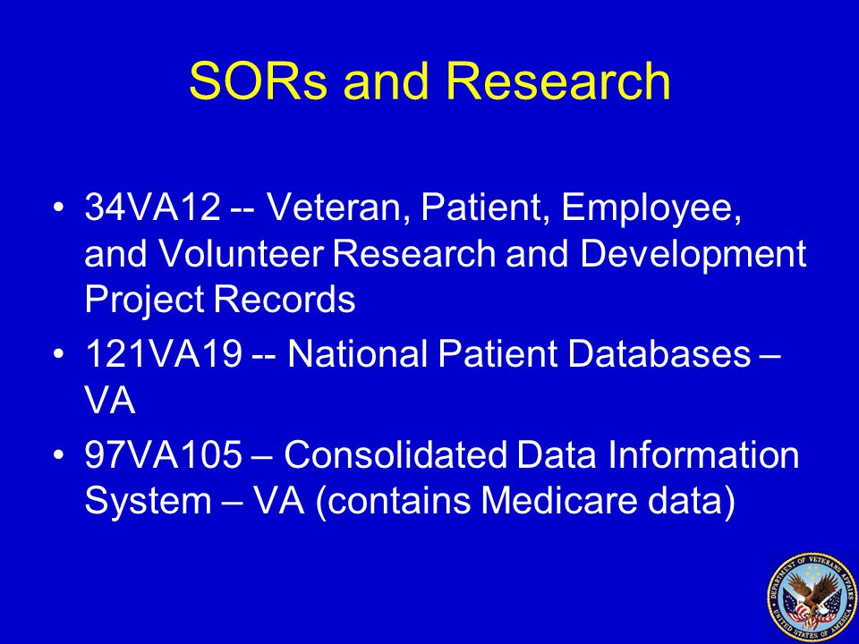 SORs and Research 34VA12 -- Veteran, Patient, Employee, and Volunteer Research and Development Project Records 121VA19 -- National Patient Databases – VA 97VA105 – Consolidated Data Information System – VA (contains Medicare data)