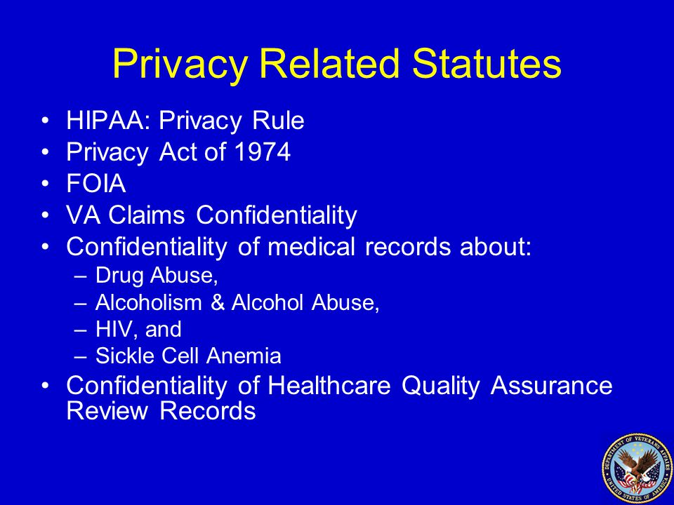 Privacy Related Statutes HIPAA: Privacy Rule Privacy Act of 1974 FOIA VA Claims Confidentiality Confidentiality of medical records about: –Drug Abuse, –Alcoholism & Alcohol Abuse, –HIV, and –Sickle Cell Anemia Confidentiality of Healthcare Quality Assurance Review Records