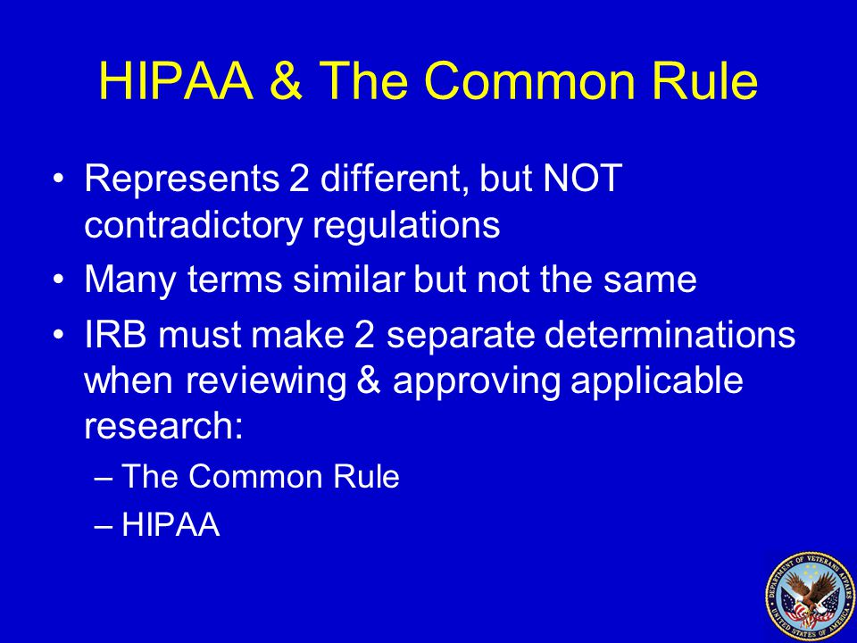 HIPAA & The Common Rule Represents 2 different, but NOT contradictory regulations Many terms similar but not the same IRB must make 2 separate determinations when reviewing & approving applicable research: –The Common Rule –HIPAA