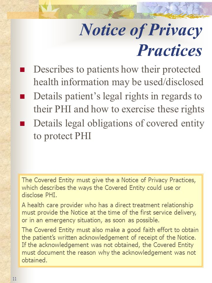 11 Notice of Privacy Practices Describes to patients how their protected health information may be used/disclosed Details patient's legal rights in regards to their PHI and how to exercise these rights Details legal obligations of covered entity to protect PHI The Covered Entity must give the a Notice of Privacy Practices, which describes the ways the Covered Entity could use or disclose PHI.