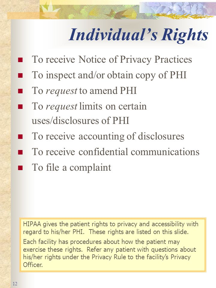 12 Individual's Rights To receive Notice of Privacy Practices To inspect and/or obtain copy of PHI To request to amend PHI To request limits on certain uses/disclosures of PHI To receive accounting of disclosures To receive confidential communications To file a complaint HIPAA gives the patient rights to privacy and accessibility with regard to his/her PHI.