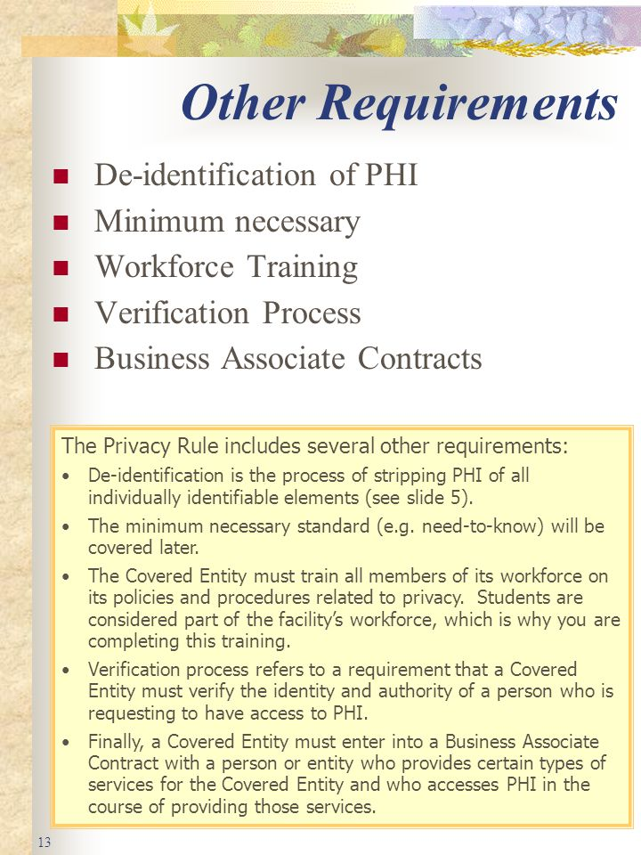 13 Other Requirements De-identification of PHI Minimum necessary Workforce Training Verification Process Business Associate Contracts The Privacy Rule includes several other requirements: De-identification is the process of stripping PHI of all individually identifiable elements (see slide 5).