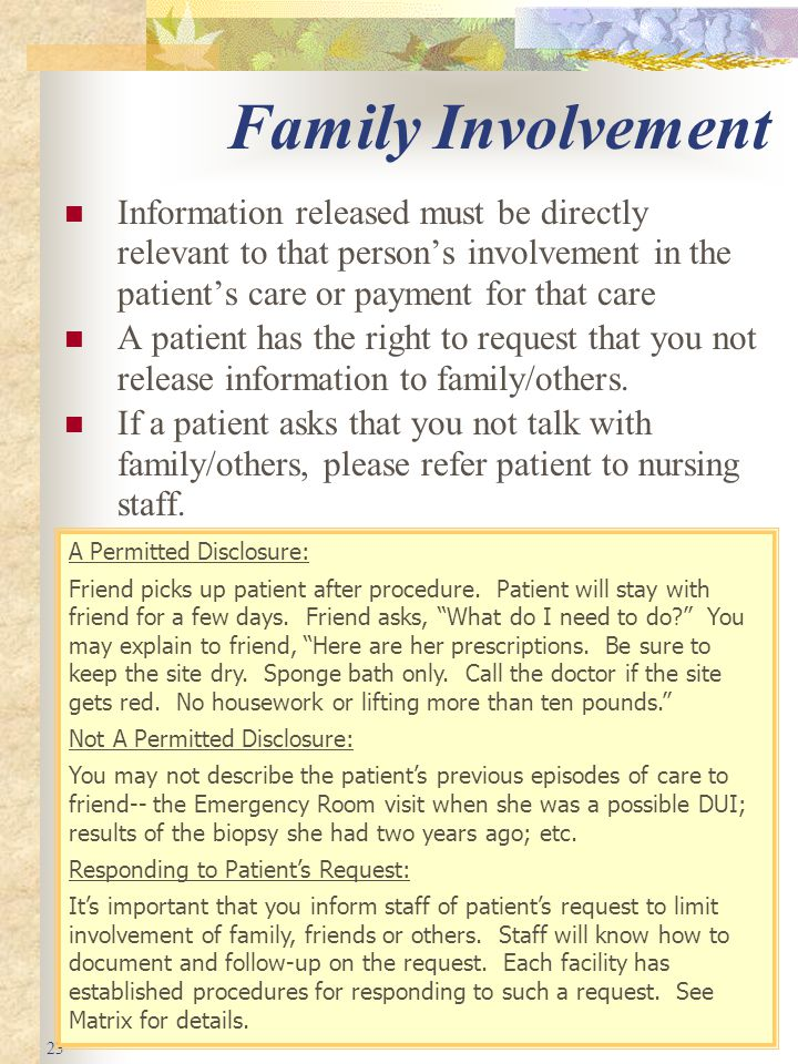 23 Family Involvement Information released must be directly relevant to that person's involvement in the patient's care or payment for that care A patient has the right to request that you not release information to family/others.